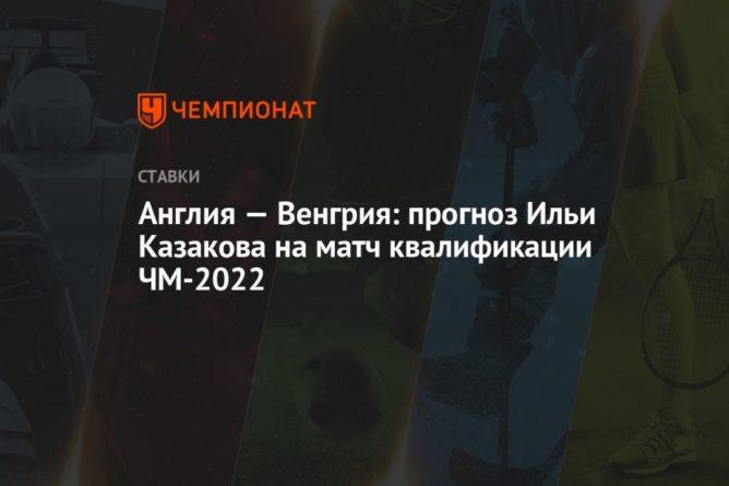 Общество: Англия — Венгрия: прогноз Ильи Казакова на матч квалификации ЧМ-2022