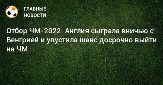 Общество: Отбор ЧМ-2022. Англия сыграла вничью с Венгрией и упустила шанс досрочно выйти на ЧМ