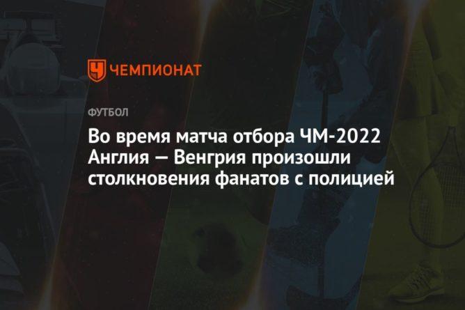 Общество: Во время матча отбора ЧМ-2022 Англия — Венгрия произошли столкновения фанатов с полицией
