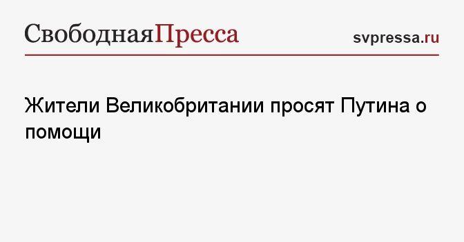 Общество: Жители Великобритании просят Путина о помощи