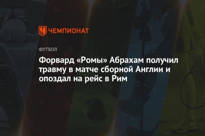 Общество: Форвард «Ромы» Абрахам получил травму в матче сборной Англии и опоздал на рейс в Рим