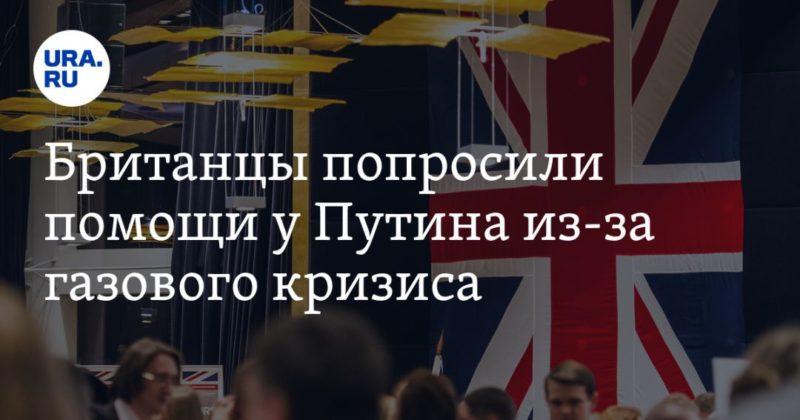 Общество: Британцы попросили помощи у Путина из-за газового кризиса. «Путин, спаси нас»