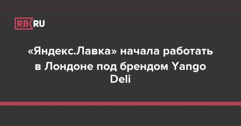 Общество: «Яндекс.Лавка» начала работать в Лондоне под брендом Yango Deli
