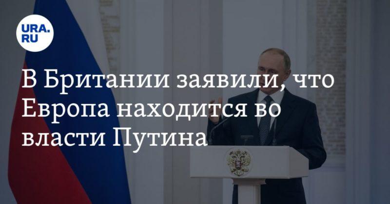 Общество: В Британии заявили, что Европа находится во власти Путина
