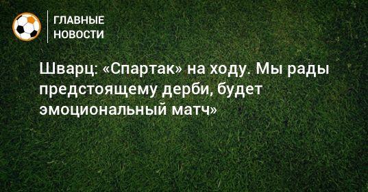 Общество: Шварц: «Спартак» на ходу. Мы рады предстоящему дерби, будет эмоциональный матч»