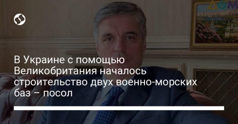Общество: В Украине с помощью Великобритания началось строительство двух военно-морских баз – посол