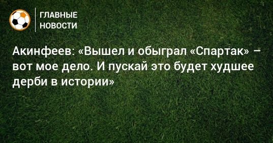Общество: Акинфеев: «Вышел и обыграл «Спартак» – вот мое дело. И пускай это будет худшее дерби в истории»